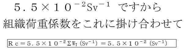 5.5×10-2Sv-1 ですから組織荷重係数をこれに掛け合わせてRc=5.5×10-2ΣWT(Sv-1)=5.5×10-2(Sv-1)