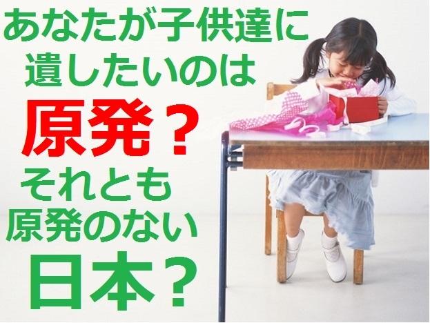 子供達に遺したいのは原発?原発のない日本?
